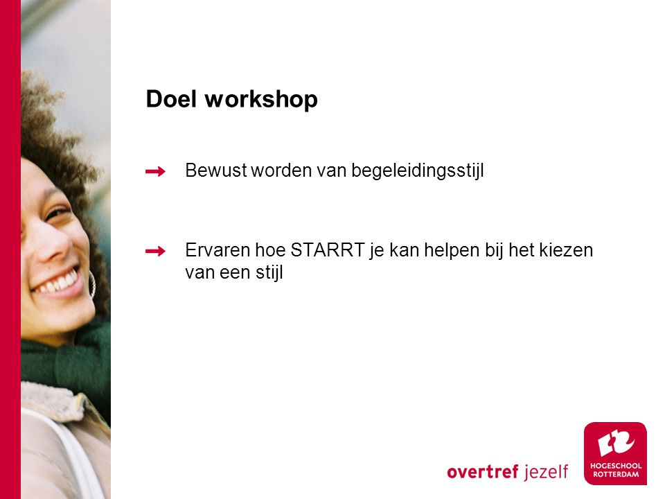 Doel workshop Bewust worden van begeleidingsstijl Ervaren hoe STARRT je kan helpen bij het kiezen van een stijl