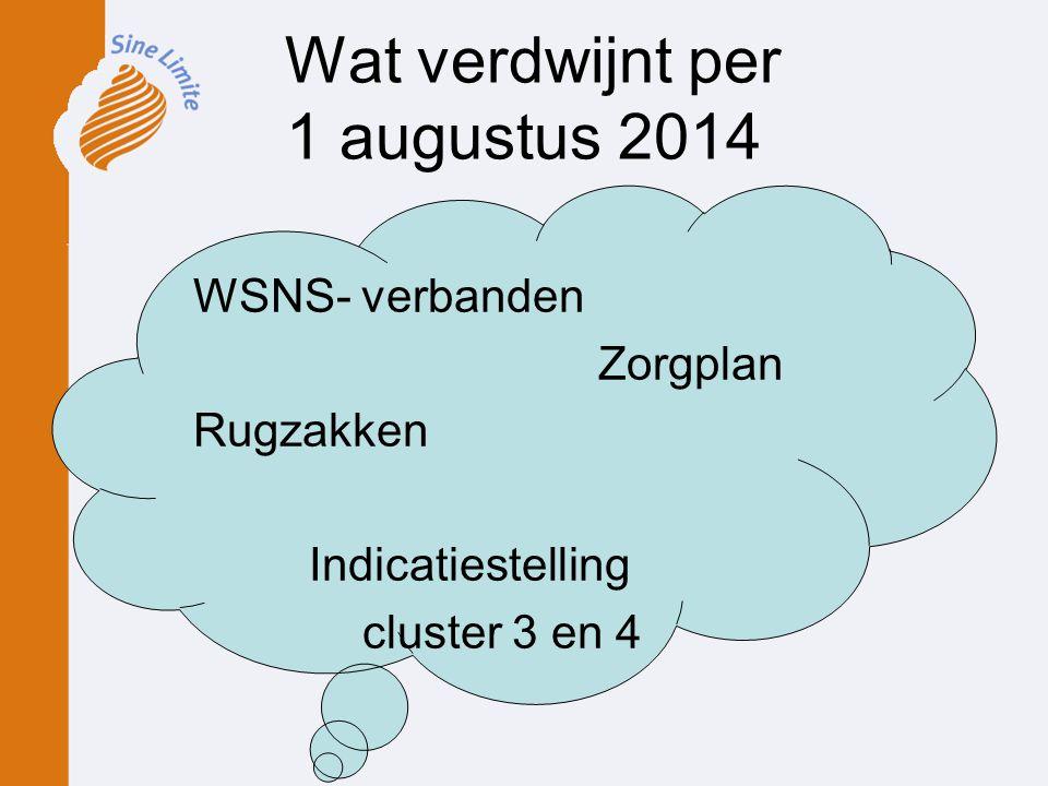 Wat verdwijnt per 1 augustus 2014 WSNS- verbanden Zorgplan Rugzakken Indicatiestelling cluster 3 en 4