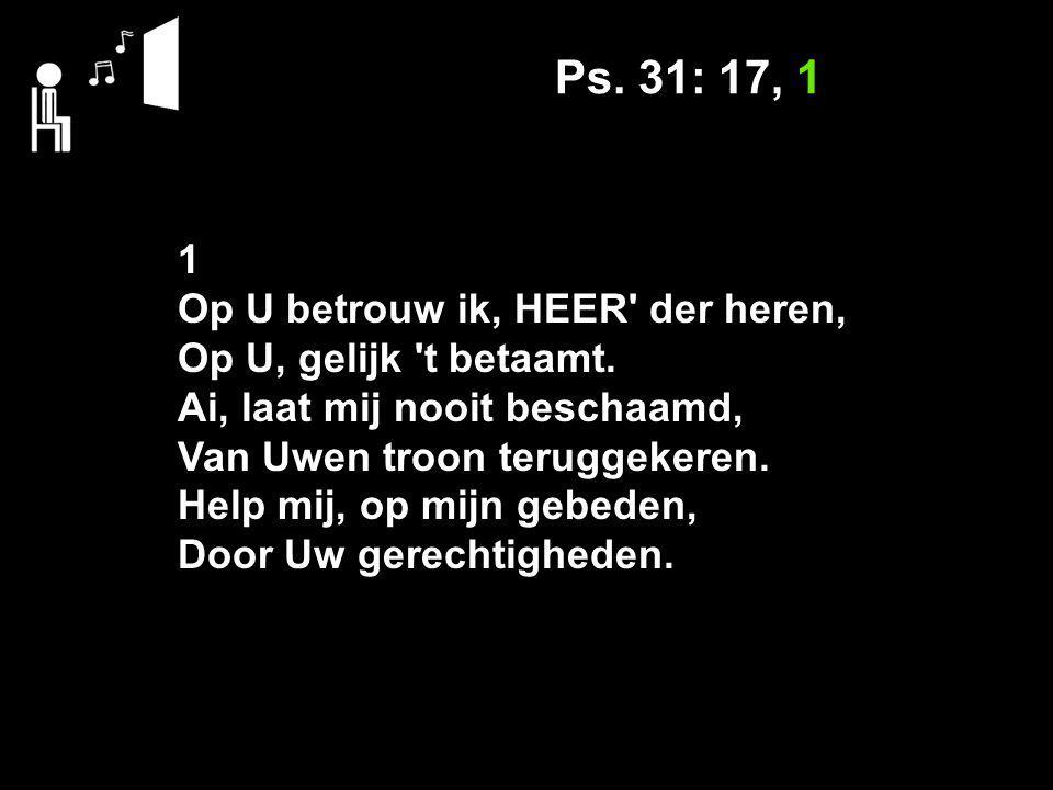 Ps. 31: 17, 1 1 Op U betrouw ik, HEER der heren, Op U, gelijk t betaamt.