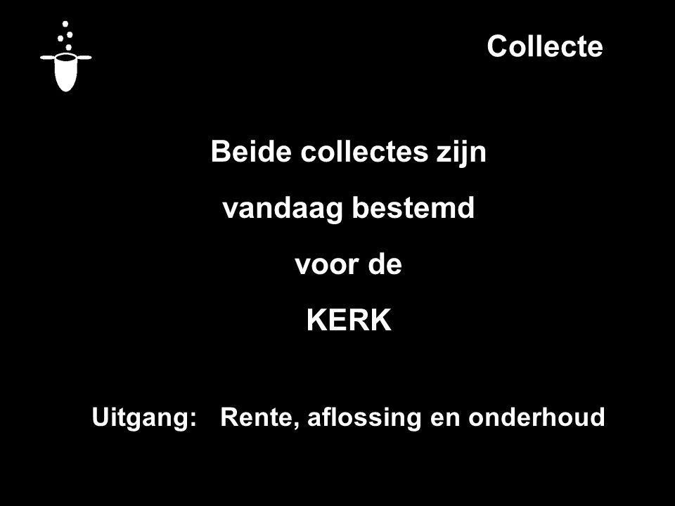 Collecte Beide collectes zijn vandaag bestemd voor de KERK Uitgang: Rente, aflossing en onderhoud