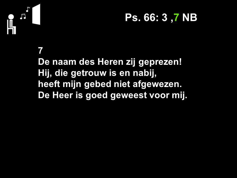 Ps. 66: 3,7 NB 7 De naam des Heren zij geprezen.