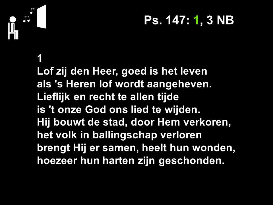 Ps. 147: 1, 3 NB 1 Lof zij den Heer, goed is het leven als s Heren lof wordt aangeheven.