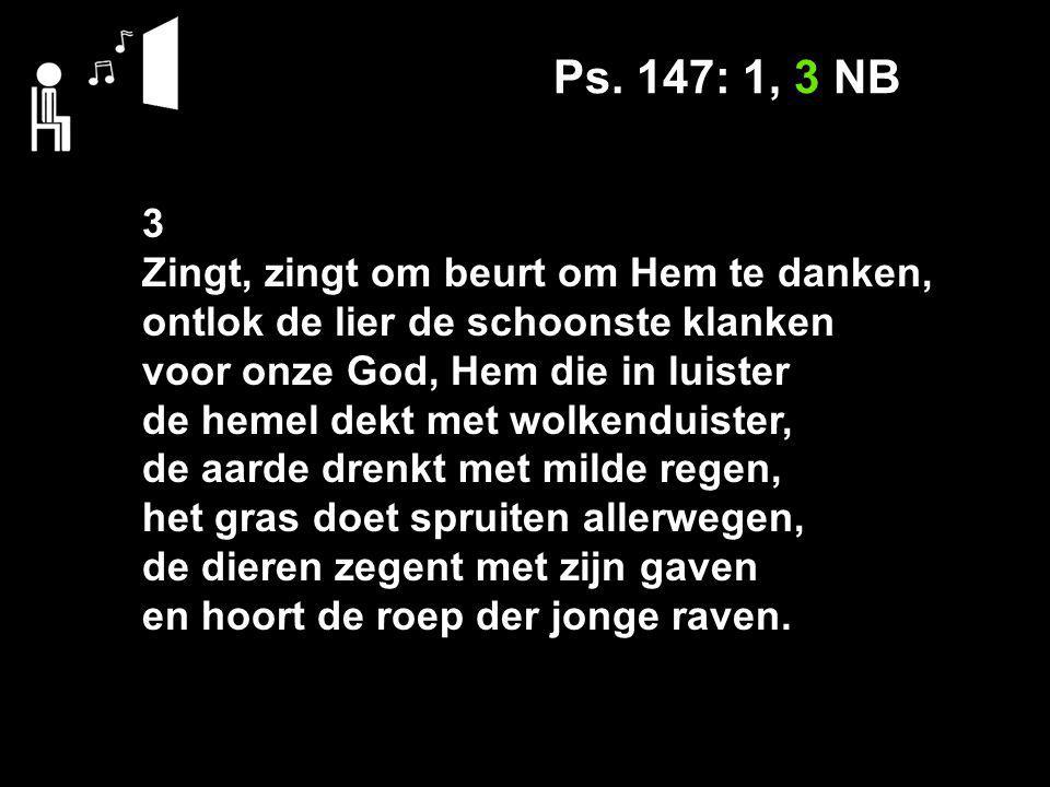 Ps. 147: 1, 3 NB 3 Zingt, zingt om beurt om Hem te danken, ontlok de lier de schoonste klanken voor onze God, Hem die in luister de hemel dekt met wol