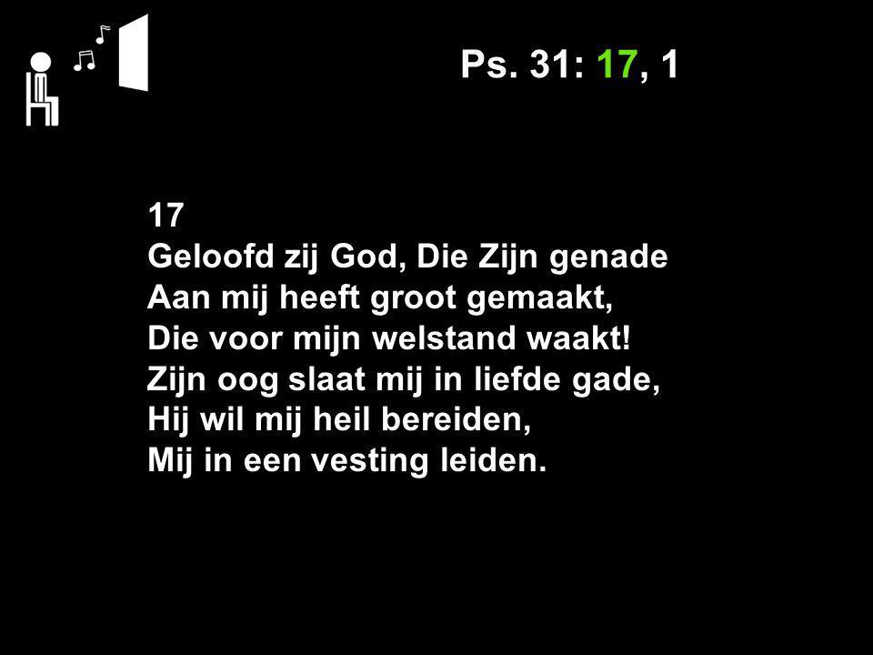 Ps. 31: 17, 1 17 Geloofd zij God, Die Zijn genade Aan mij heeft groot gemaakt, Die voor mijn welstand waakt! Zijn oog slaat mij in liefde gade, Hij wi