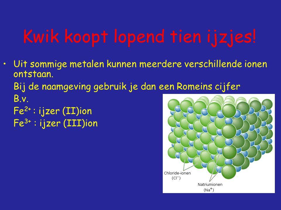 Kwik koopt lopend tien ijzjes.Uit sommige metalen kunnen meerdere verschillende ionen ontstaan.