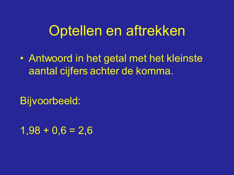 Optellen en aftrekken Antwoord in het getal met het kleinste aantal cijfers achter de komma.