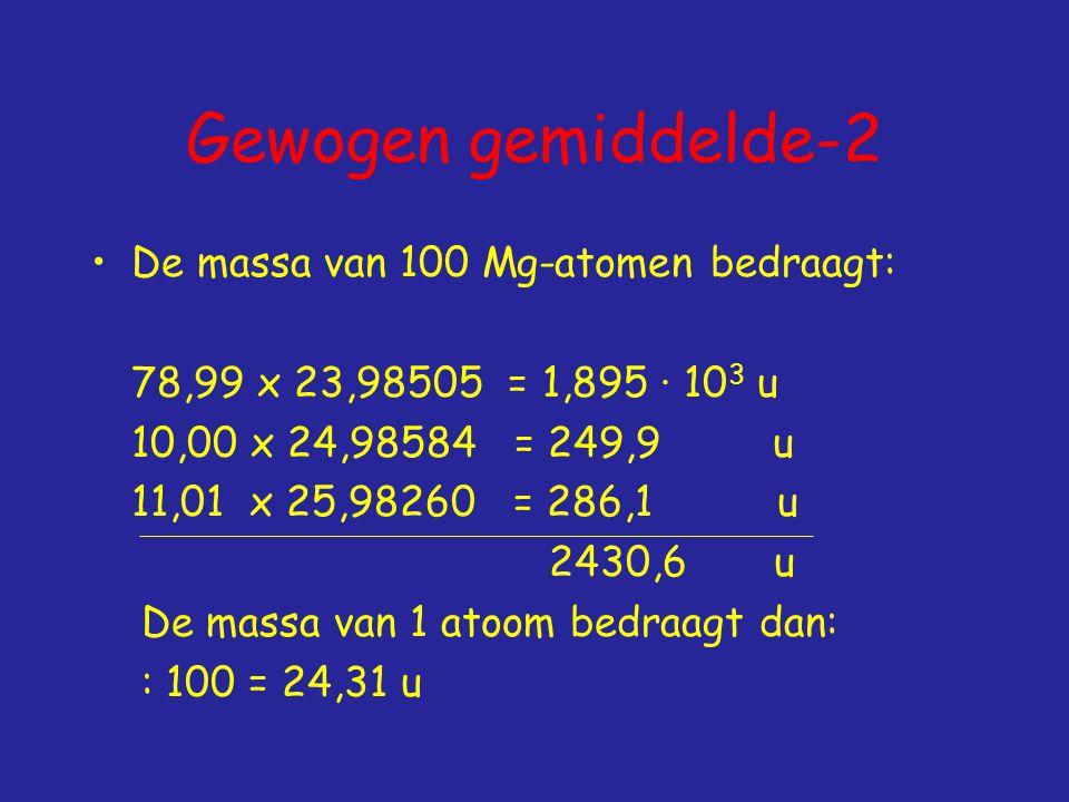 Gewogen gemiddelde-2 De massa van 100 Mg-atomen bedraagt: 78,99 x 23,98505 = 1,895 ∙ 10 3 u 10,00 x 24,98584 = 249,9 u 11,01 x 25,98260 = 286,1 u 2430,6 u De massa van 1 atoom bedraagt dan: : 100 = 24,31 u