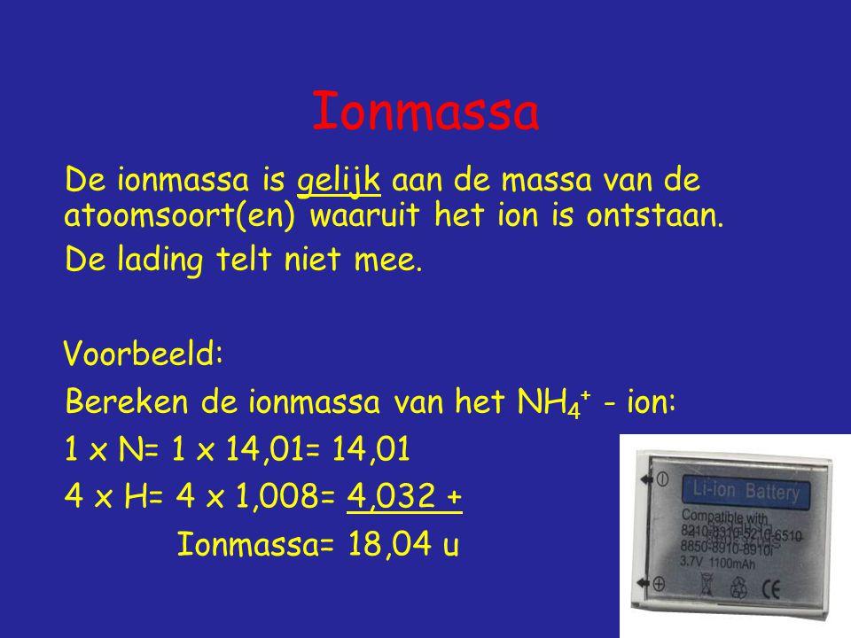 Ionmassa De ionmassa is gelijk aan de massa van de atoomsoort(en) waaruit het ion is ontstaan.