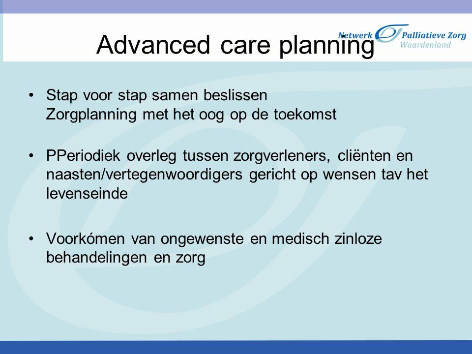 Advanced care planning Stap voor stap samen beslissen Zorgplanning met het oog op de toekomst PPeriodiek overleg tussen zorgverleners, cliënten en naasten/vertegenwoordigers gericht op wensen tav het levenseinde Voorkómen van ongewenste en medisch zinloze behandelingen en zorg