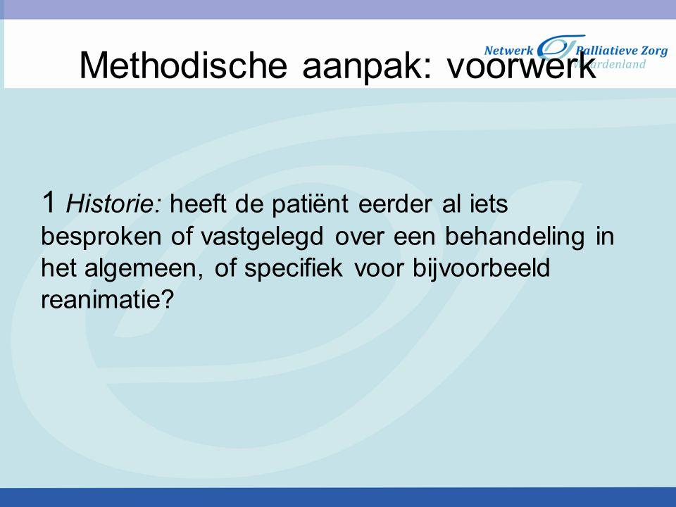 Methodische aanpak: voorwerk 1 Historie: heeft de patiënt eerder al iets besproken of vastgelegd over een behandeling in het algemeen, of specifiek voor bijvoorbeeld reanimatie?