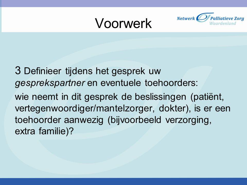 Voorwerk 3 Definieer tijdens het gesprek uw gesprekspartner en eventuele toehoorders: wie neemt in dit gesprek de beslissingen (patiënt, vertegenwoord
