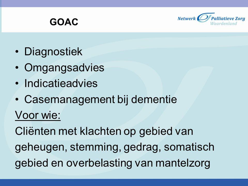 GOAC Diagnostiek Omgangsadvies Indicatieadvies Casemanagement bij dementie Voor wie: Cliënten met klachten op gebied van geheugen, stemming, gedrag, somatisch gebied en overbelasting van mantelzorg