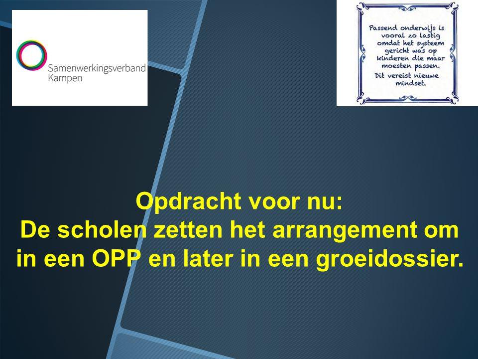 Opdracht voor nu: De scholen zetten het arrangement om in een OPP en later in een groeidossier.