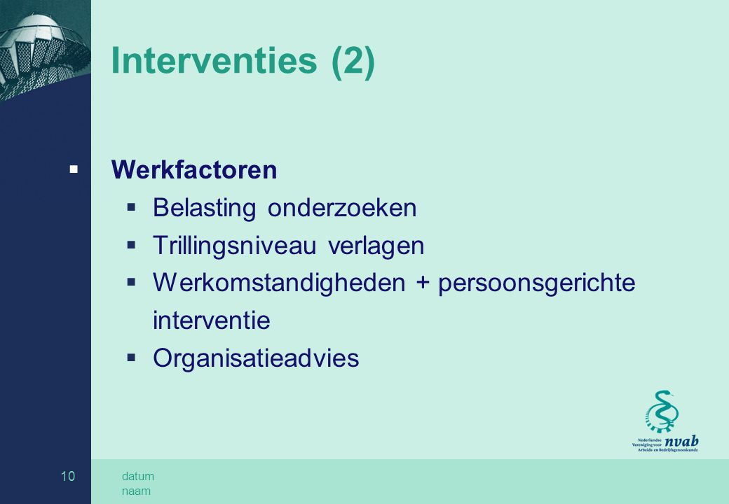 datum naam 10 Interventies (2)  Werkfactoren  Belasting onderzoeken  Trillingsniveau verlagen  Werkomstandigheden + persoonsgerichte interventie  Organisatieadvies
