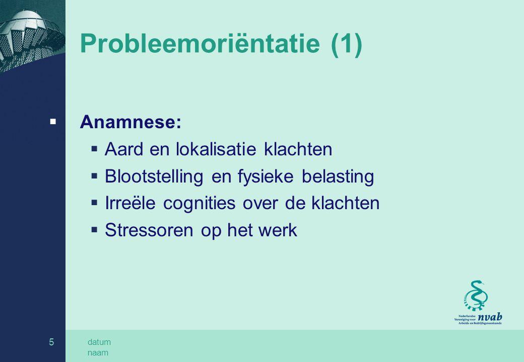 datum naam 5 Probleemoriëntatie (1)  Anamnese:  Aard en lokalisatie klachten  Blootstelling en fysieke belasting  Irreële cognities over de klacht