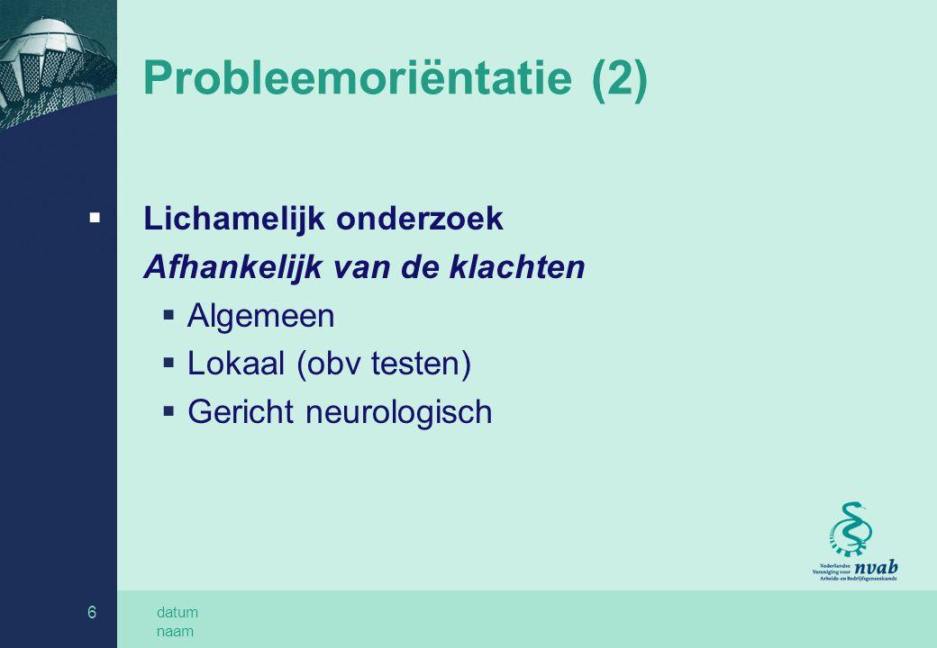 datum naam 6 Probleemoriëntatie (2)  Lichamelijk onderzoek Afhankelijk van de klachten  Algemeen  Lokaal (obv testen)  Gericht neurologisch