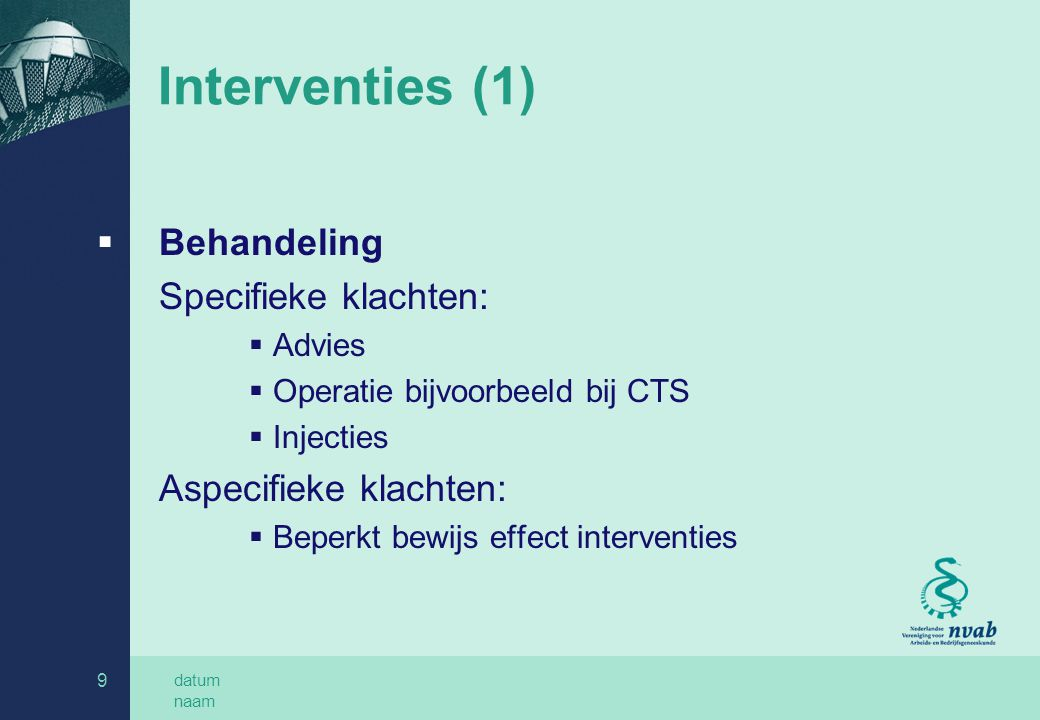 datum naam 9 Interventies (1)  Behandeling Specifieke klachten:  Advies  Operatie bijvoorbeeld bij CTS  Injecties Aspecifieke klachten:  Beperkt