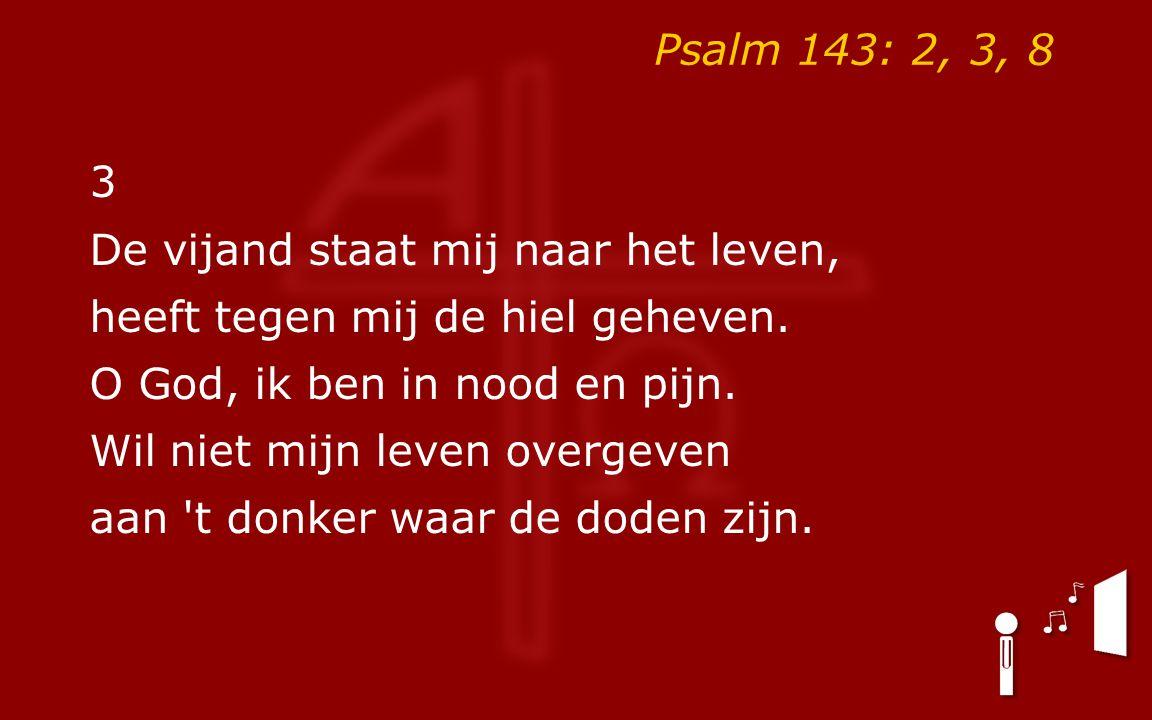 Psalm 143: 2, 3, 8 8 Laat 's morgens uw genade dagen voor ogen die het donker zagen.