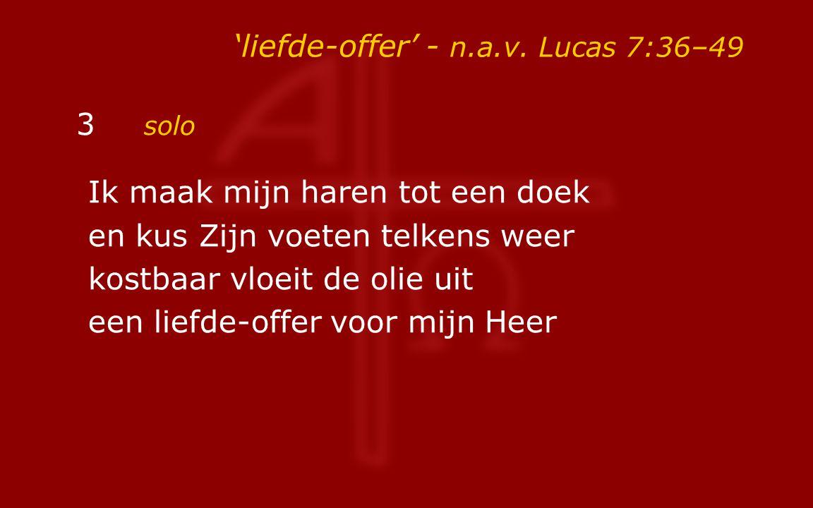 'liefde-offer' - n.a.v.Lucas 7:36–49 4a solo Wie is hij dat hij zelfs zonden vergeeft.