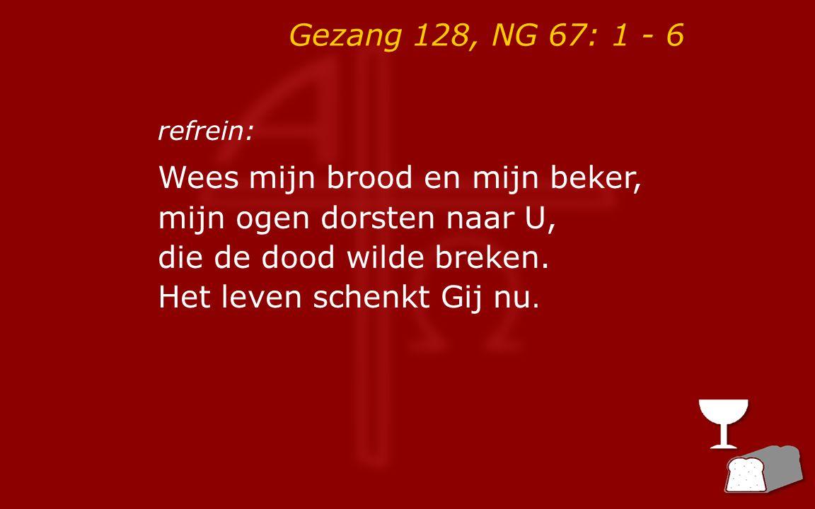 Gezang 128, NG 67: 1 - 6 3 Zoals brood wordt gebroken zo breekt uw lichaam, o Heer, zoals wijn wordt vergoten zo vloeit uw bloed terneer.