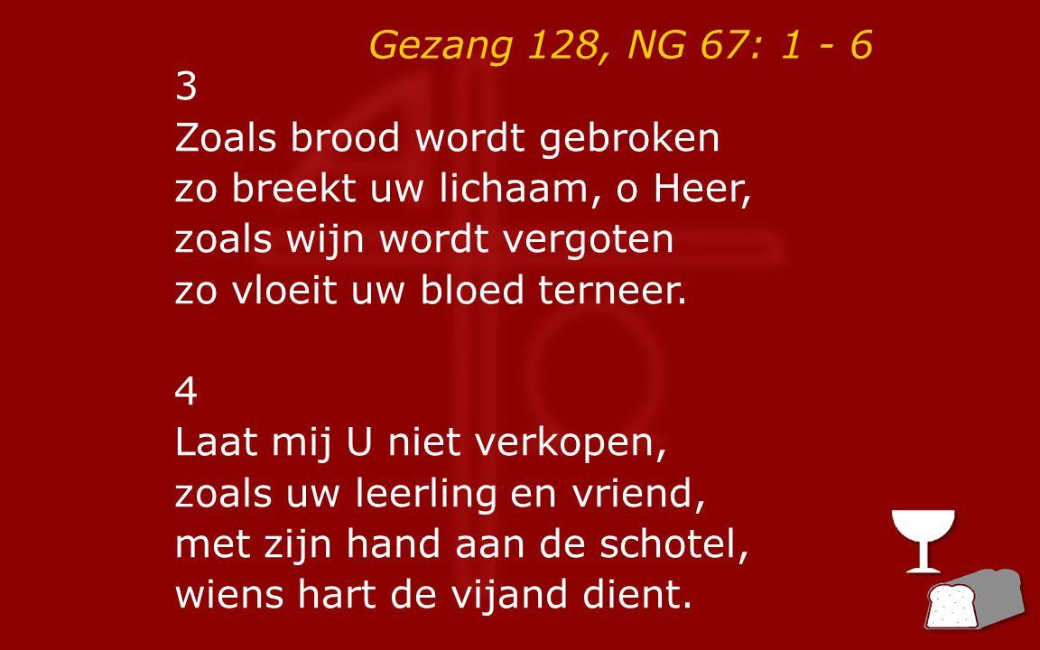 Gezang 128, NG 67: 1 - 6 refrein: Wees mijn brood en mijn beker, mijn ogen dorsten naar U, die de dood wilde breken.
