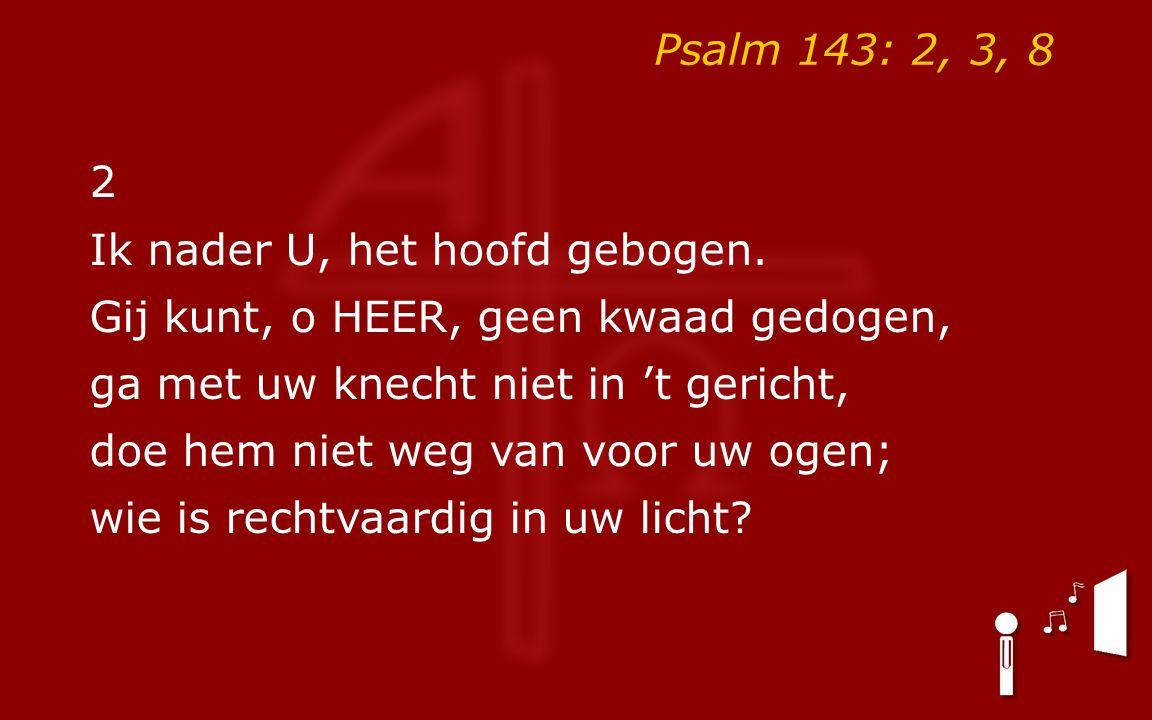 Psalm 143: 2, 3, 8 3 De vijand staat mij naar het leven, heeft tegen mij de hiel geheven.