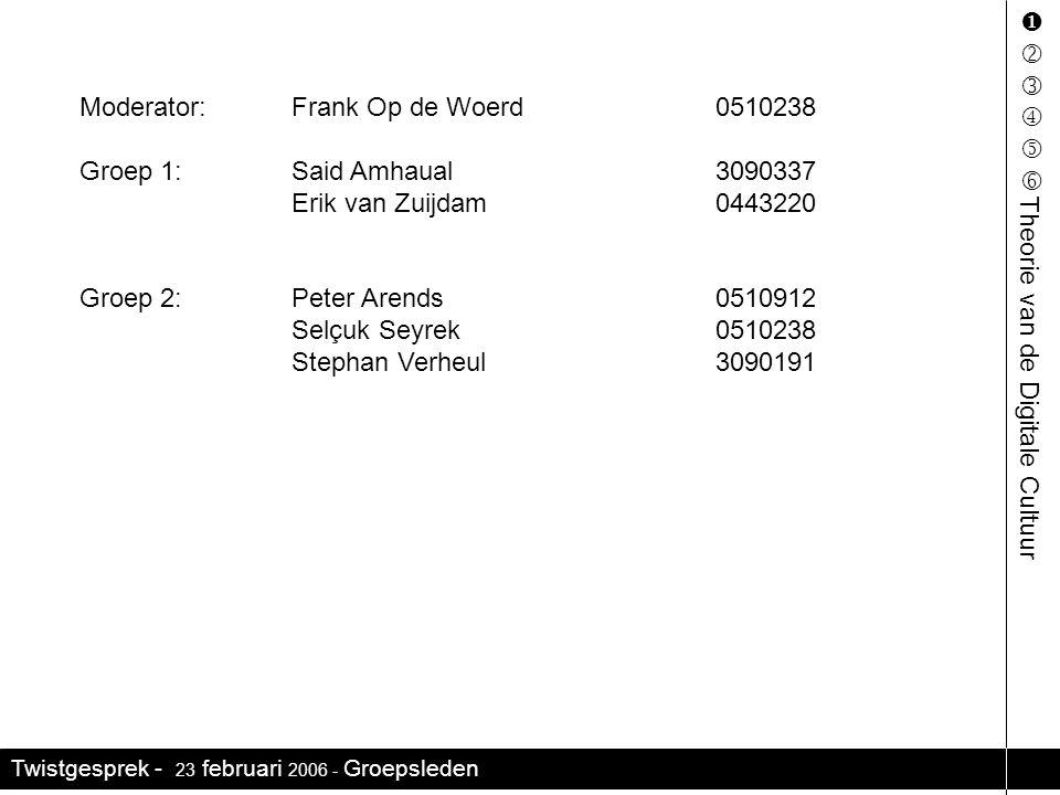Twistgesprek - 23 februari 2006 - Groepsleden     Theorie van de Digitale Cultuur Moderator:Frank Op de Woerd0510238 Groep 1:Said Amhaual3090337 Erik van Zuijdam0443220 Groep 2:Peter Arends0510912 Selçuk Seyrek0510238 Stephan Verheul3090191