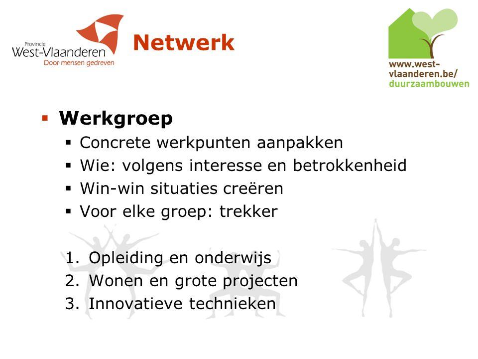Netwerk  Werkgroep  Concrete werkpunten aanpakken  Wie: volgens interesse en betrokkenheid  Win-win situaties creëren  Voor elke groep: trekker 1.Opleiding en onderwijs 2.Wonen en grote projecten 3.Innovatieve technieken