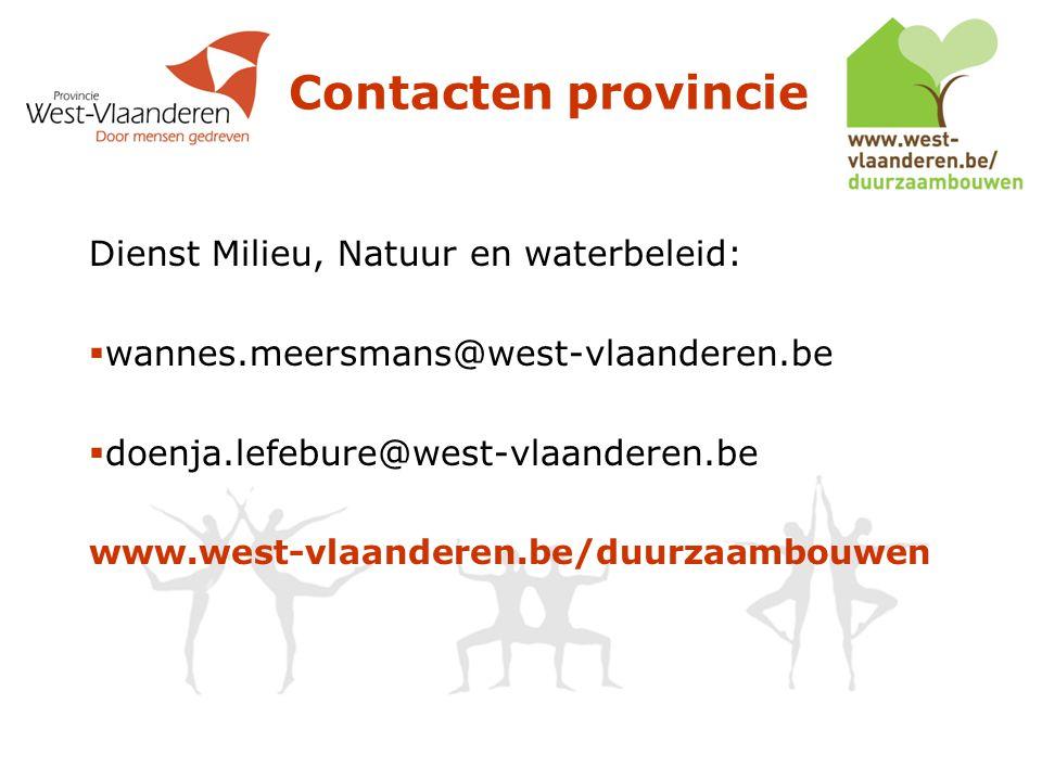Contacten provincie Dienst Milieu, Natuur en waterbeleid:  wannes.meersmans@west-vlaanderen.be  doenja.lefebure@west-vlaanderen.be www.west-vlaanderen.be/duurzaambouwen
