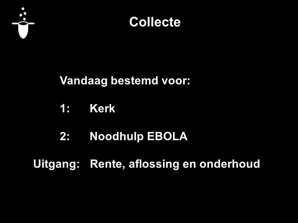 Collecte Vandaag bestemd voor: 1:Kerk 2:Noodhulp EBOLA Uitgang: Rente, aflossing en onderhoud