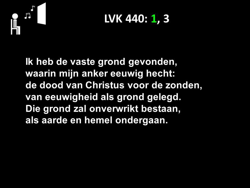 LVK 440: 1, 3 Ik heb de vaste grond gevonden, waarin mijn anker eeuwig hecht: de dood van Christus voor de zonden, van eeuwigheid als grond gelegd.