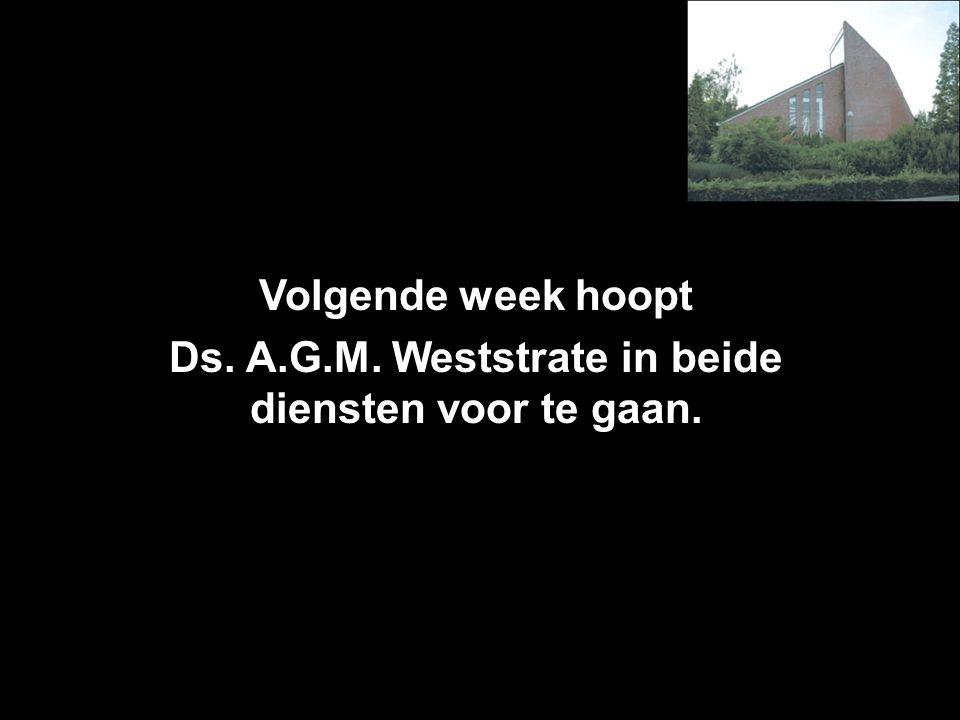 Volgende week hoopt Ds. A.G.M. Weststrate in beide diensten voor te gaan.