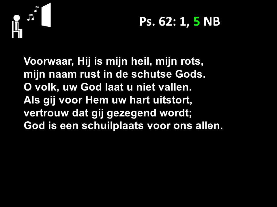 Ps. 62: 1, 5 NB Voorwaar, Hij is mijn heil, mijn rots, mijn naam rust in de schutse Gods.