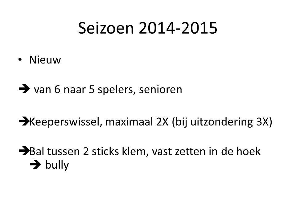 Seizoen 2014-2015 Nieuw  van 6 naar 5 spelers, senioren  Keeperswissel, maximaal 2X (bij uitzondering 3X)  Bal tussen 2 sticks klem, vast zetten in