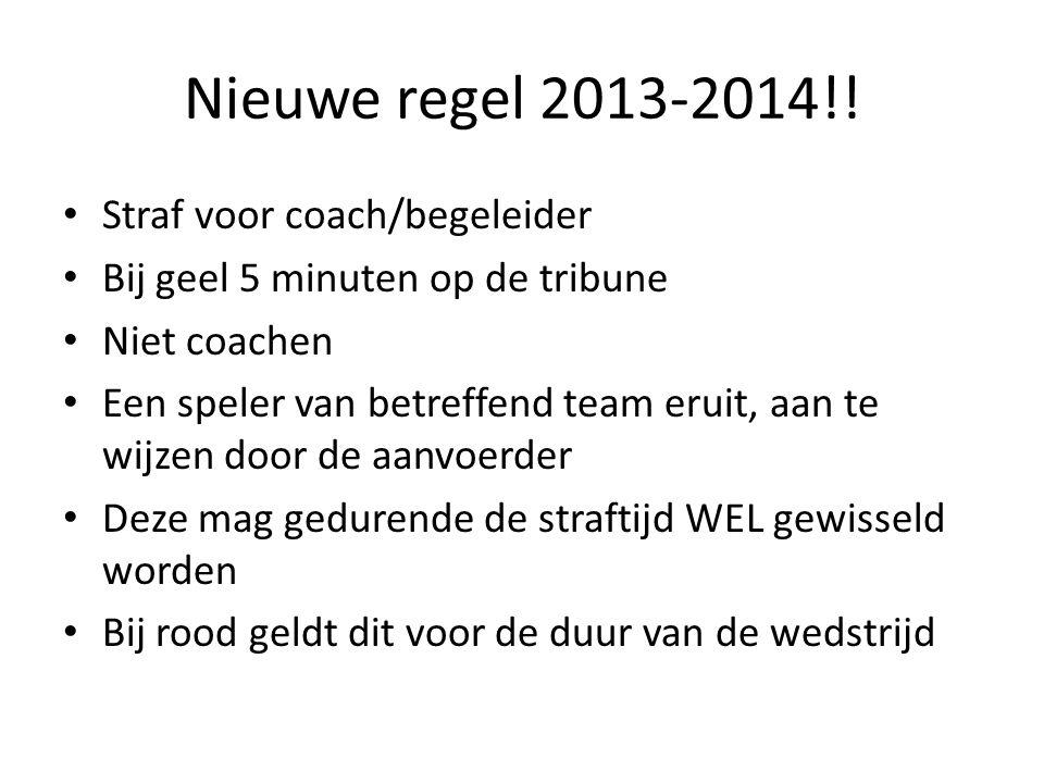 Nieuwe regel 2013-2014!! Straf voor coach/begeleider Bij geel 5 minuten op de tribune Niet coachen Een speler van betreffend team eruit, aan te wijzen