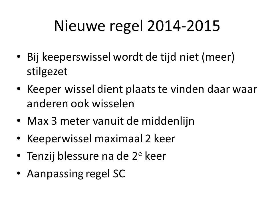 Nieuwe regel 2014-2015 Bij keeperswissel wordt de tijd niet (meer) stilgezet Keeper wissel dient plaats te vinden daar waar anderen ook wisselen Max 3