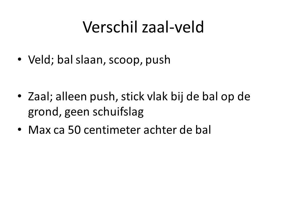 Verschil zaal-veld Veld; bal slaan, scoop, push Zaal; alleen push, stick vlak bij de bal op de grond, geen schuifslag Max ca 50 centimeter achter de b