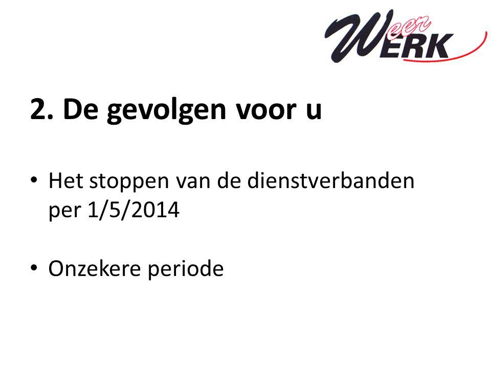 2. De gevolgen voor u Het stoppen van de dienstverbanden per 1/5/2014 Onzekere periode