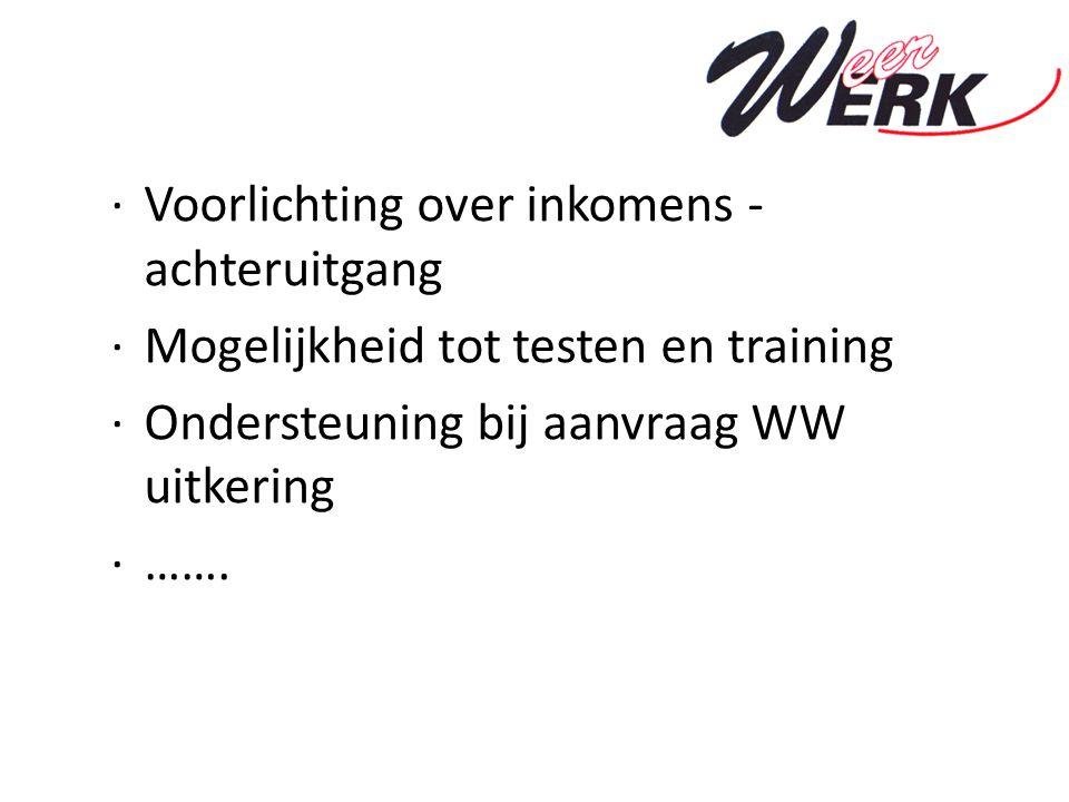 ·Voorlichting over inkomens - achteruitgang ·Mogelijkheid tot testen en training ·Ondersteuning bij aanvraag WW uitkering ·…….