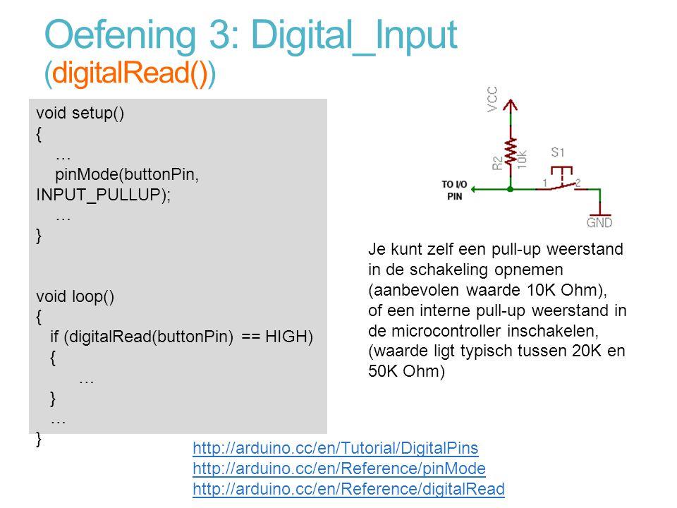 Oefening 3: Digital_Input (digitalRead()) void setup() { … pinMode(buttonPin, INPUT_PULLUP); … } void loop() { if (digitalRead(buttonPin) == HIGH) { …