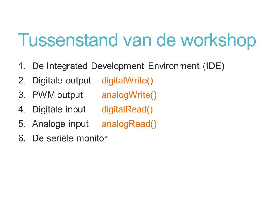 Tussenstand van de workshop 1.De Integrated Development Environment (IDE) 2.Digitale outputdigitalWrite() 3.PWM outputanalogWrite() 4.Digitale inputdi