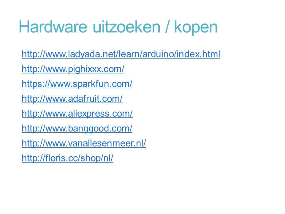 Hardware uitzoeken / kopen http://www.ladyada.net/learn/arduino/index.html http://www.pighixxx.com/ https://www.sparkfun.com/ http://www.adafruit.com/