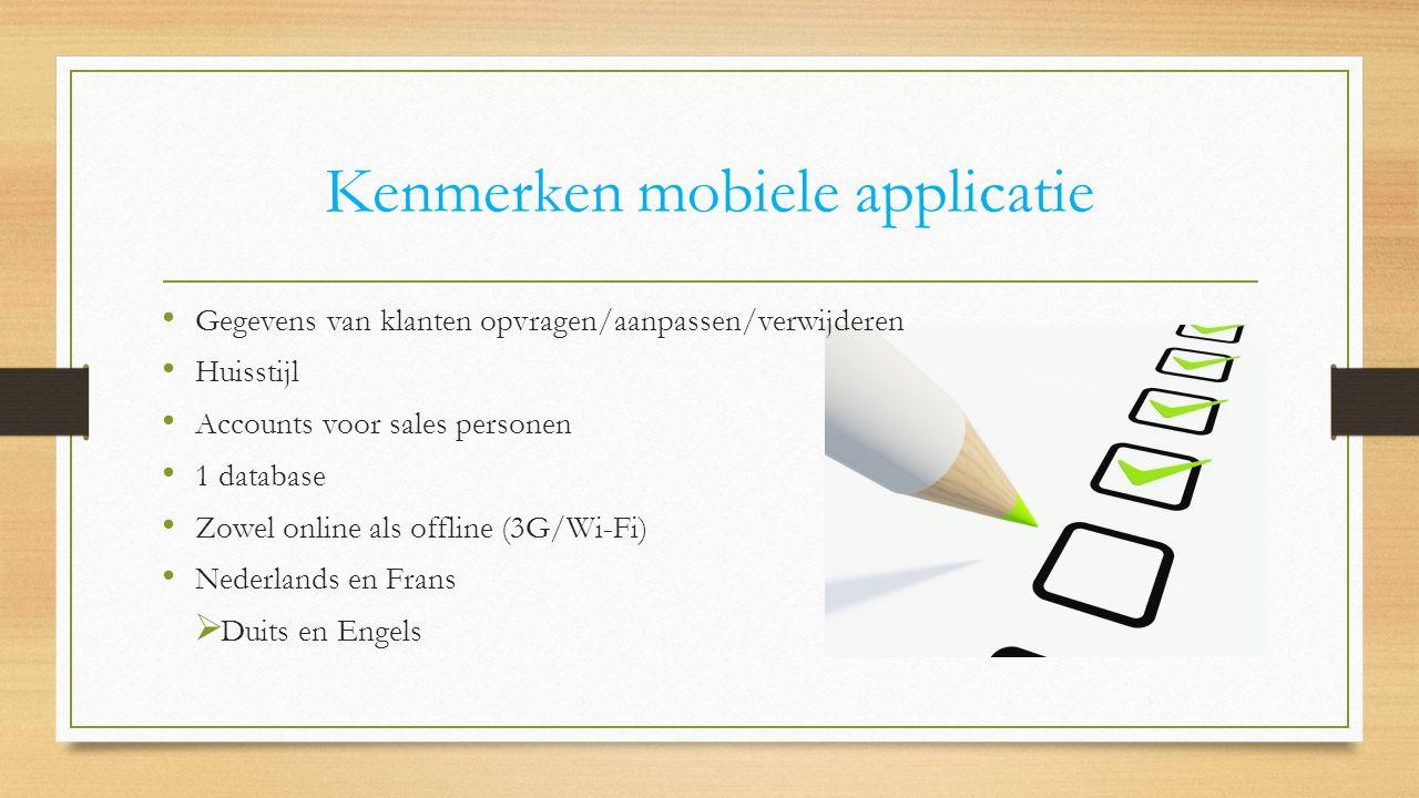 Kenmerken mobiele applicatie Gegevens van klanten opvragen/aanpassen/verwijderen Huisstijl Accounts voor sales personen 1 database Zowel online als offline (3G/Wi-Fi) Nederlands en Frans  Duits en Engels