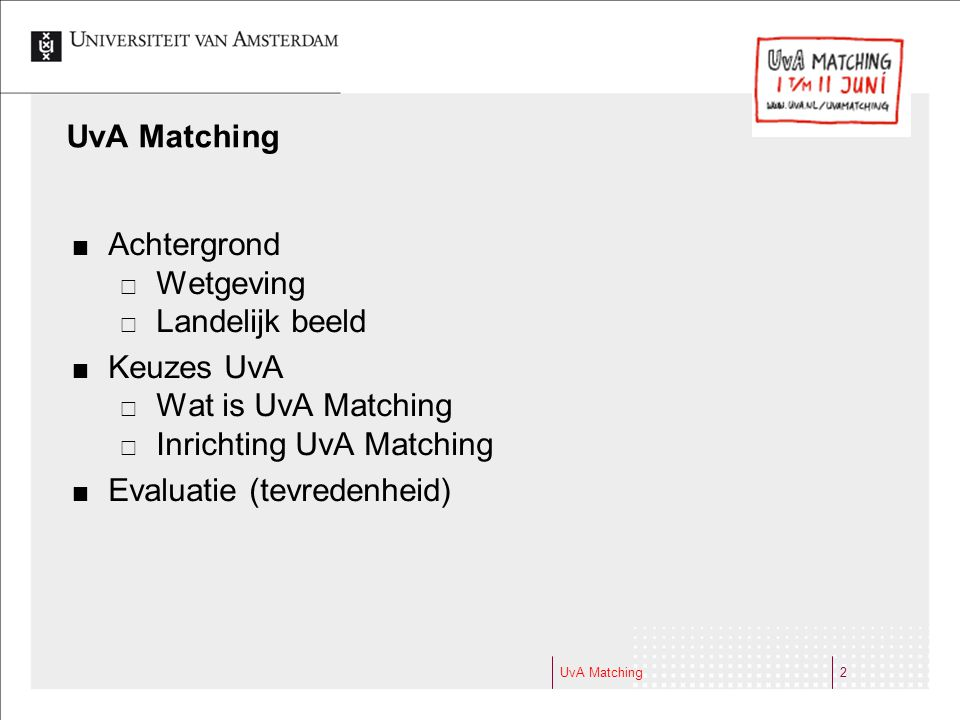 UvA Matching2 Achtergrond  Wetgeving  Landelijk beeld Keuzes UvA  Wat is UvA Matching  Inrichting UvA Matching Evaluatie (tevredenheid)