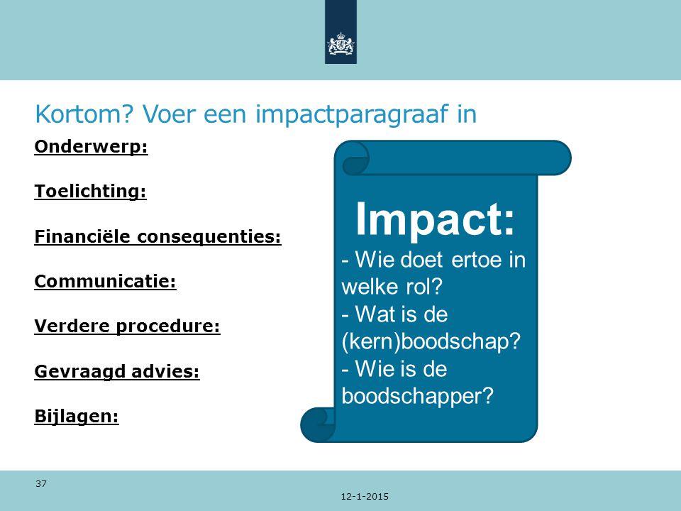 Kortom? Voer een impactparagraaf in 12-1-2015 37 Onderwerp: Toelichting: Financiële consequenties: Communicatie: Verdere procedure: Gevraagd advies: B