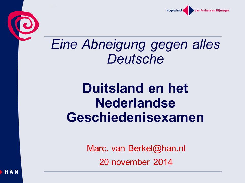 Eine Abneigung gegen alles Deutsche Duitsland en het Nederlandse Geschiedenisexamen Marc. van Berkel@han.nl 20 november 2014