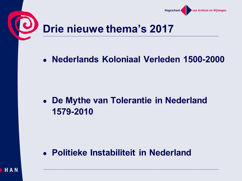 Drie nieuwe thema's 2017 Nederlands Koloniaal Verleden 1500-2000 De Mythe van Tolerantie in Nederland 1579-2010 Politieke Instabiliteit in Nederland