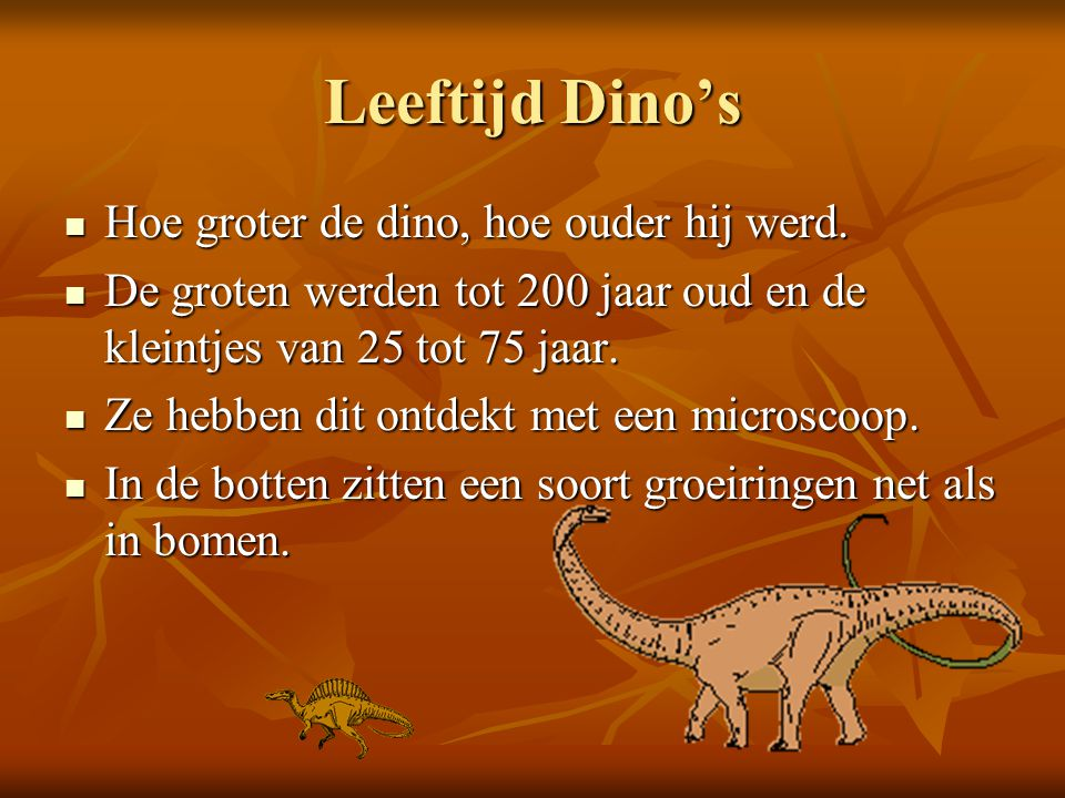 Leeftijd Dino's Hoe groter de dino, hoe ouder hij werd. Hoe groter de dino, hoe ouder hij werd. De groten werden tot 200 jaar oud en de kleintjes van