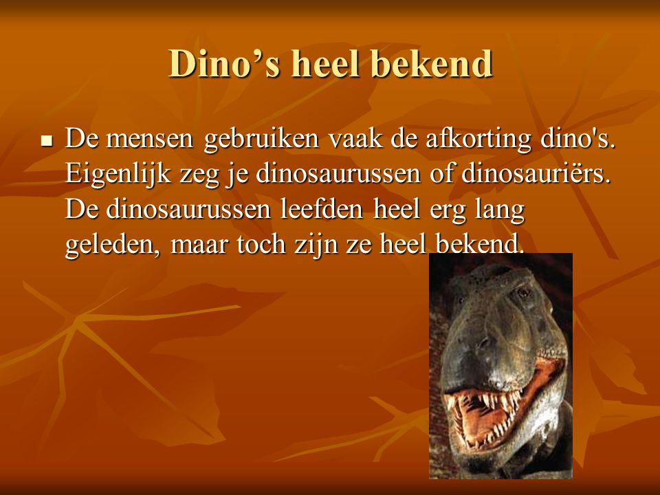 Dino's heel bekend De mensen gebruiken vaak de afkorting dino's. Eigenlijk zeg je dinosaurussen of dinosauriërs. De dinosaurussen leefden heel erg lan