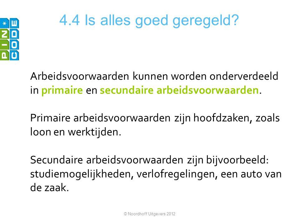 4.4 Is alles goed geregeld? Arbeidsvoorwaarden kunnen worden onderverdeeld in primaire en secundaire arbeidsvoorwaarden. Primaire arbeidsvoorwaarden z